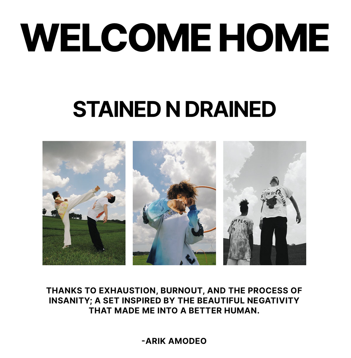 Welcome home, Stained N Drained, THANKS TO EXHAUSTION, BURNOUT, AND THE PROCESS OF INSANITY; A SET INSPIRED BY THE BEAUTIFUL NEGATIVITY THAT MADE ME INTO A BETTER HUMAN. -ARIK AMODEO